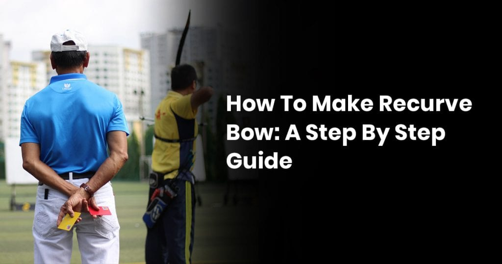 How to Make Recurve Bow: A Step By Step Guide