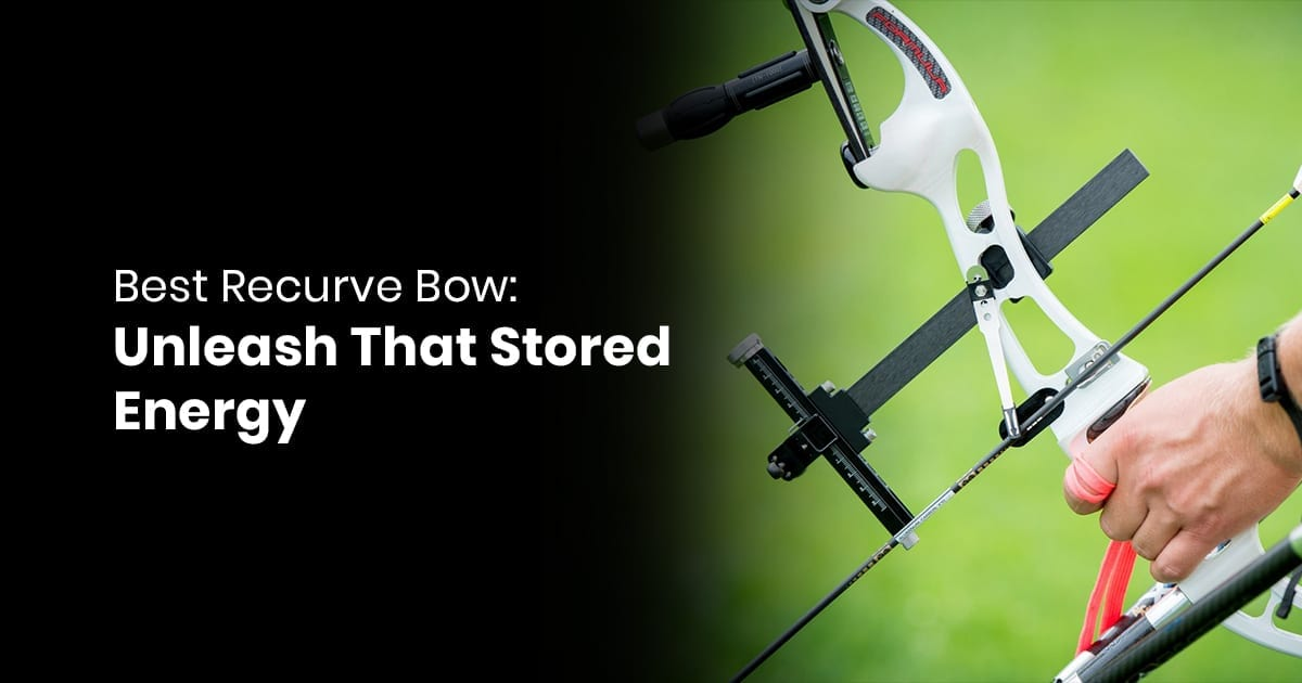 Best Recurve Bow: Unleash That Stored Energy