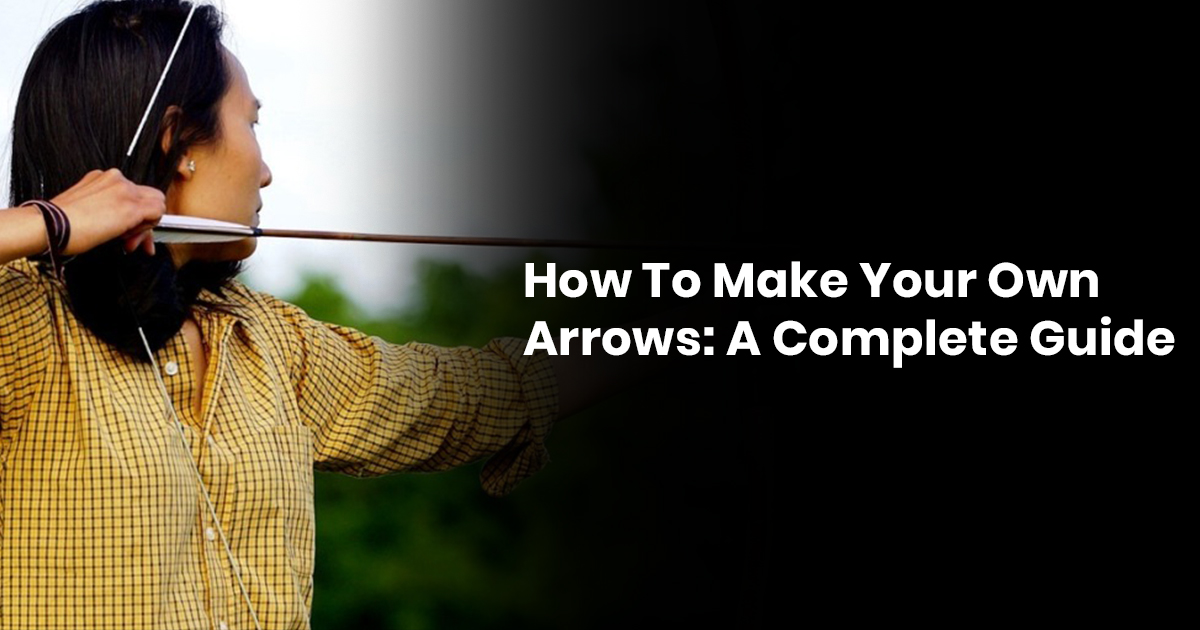 How To Make Your Own Arrows: A Complete Guide